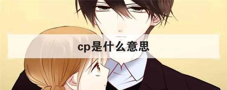 cp是什么意思?cp除了情侣还有啥意思
